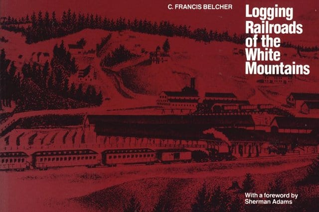 Logging Railroads of the White Mountains by C. Francis Belcher